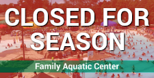 Family Aquatic Center - Closed for Season