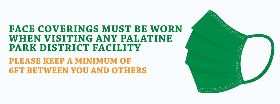 Face Coverings Must be Worn When Visiting Any Palatine Park District Facility – Please Keep a Minumum of 6 Feet Between You and Others