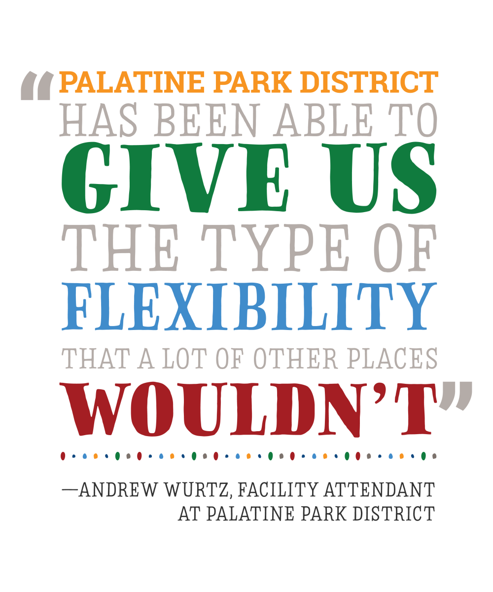 Quote from Facility Attendant Andrew Wurtz: Palatine Park District has been able to give us the type of flexibility that a lot of other places wouldn't.
